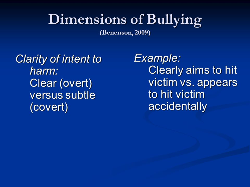 Dimensions of Bullying (Benenson, 2009) Clarity of intent to harm: Clear (overt) versus subtle (covert) Example: Clearly aims to hit victim vs.