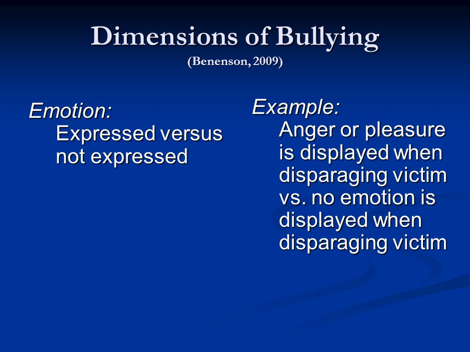 Dimensions of Bullying (Benenson, 2009) Emotion: Expressed versus not expressed Example: Anger or pleasure is displayed when disparaging victim vs.