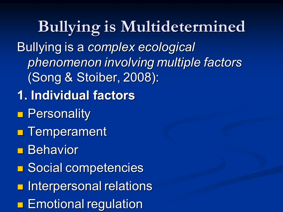 Bullying is Multidetermined Bullying is a complex ecological phenomenon involving multiple factors (Song & Stoiber, 2008): 1.