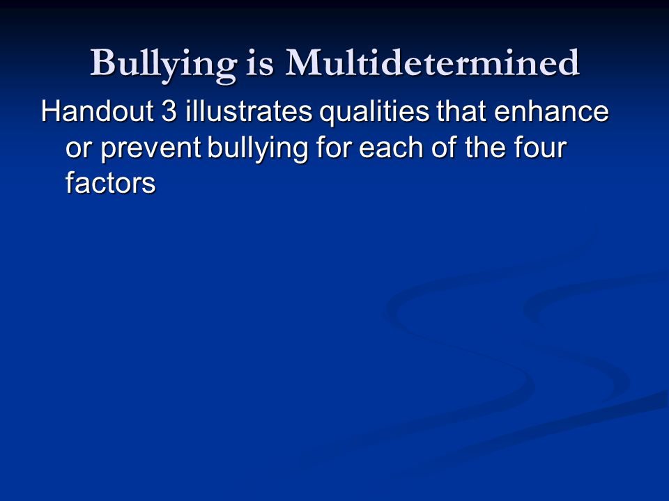 Bullying is Multidetermined Handout 3 illustrates qualities that enhance or prevent bullying for each of the four factors