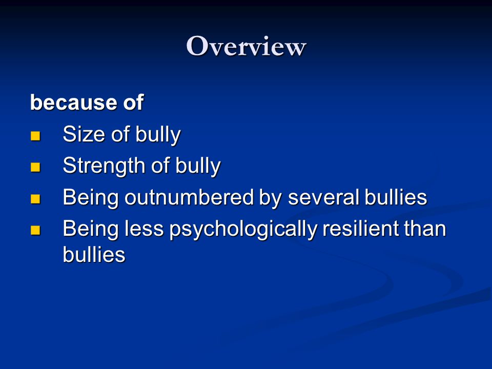 Overview Bullies attempt to: Control Control Dominate Dominate Use power to frequently subjugate their victims Use power to frequently subjugate their victims Disempower their victims by undermining their worth and status Disempower their victims by undermining their worth and status Thus, two key components of bullying are repeated harmful acts and an imbalance of power