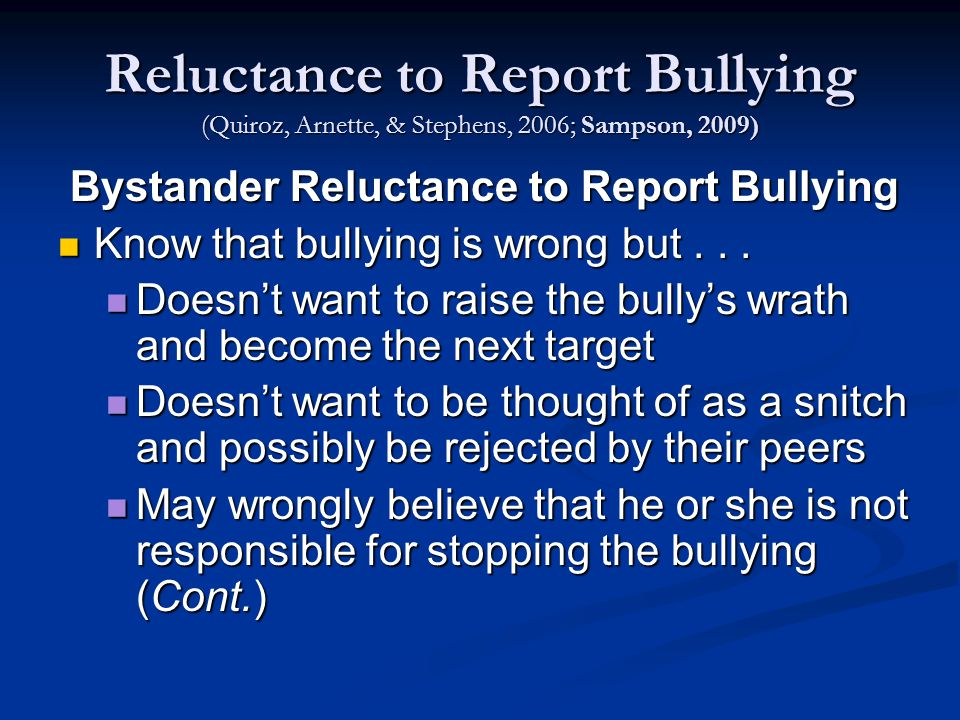 Reluctance to Report Bullying (Quiroz, Arnette, & Stephens, 2006; Sampson, 2009) Bystander Reluctance to Report Bullying Know that bullying is wrong but...
