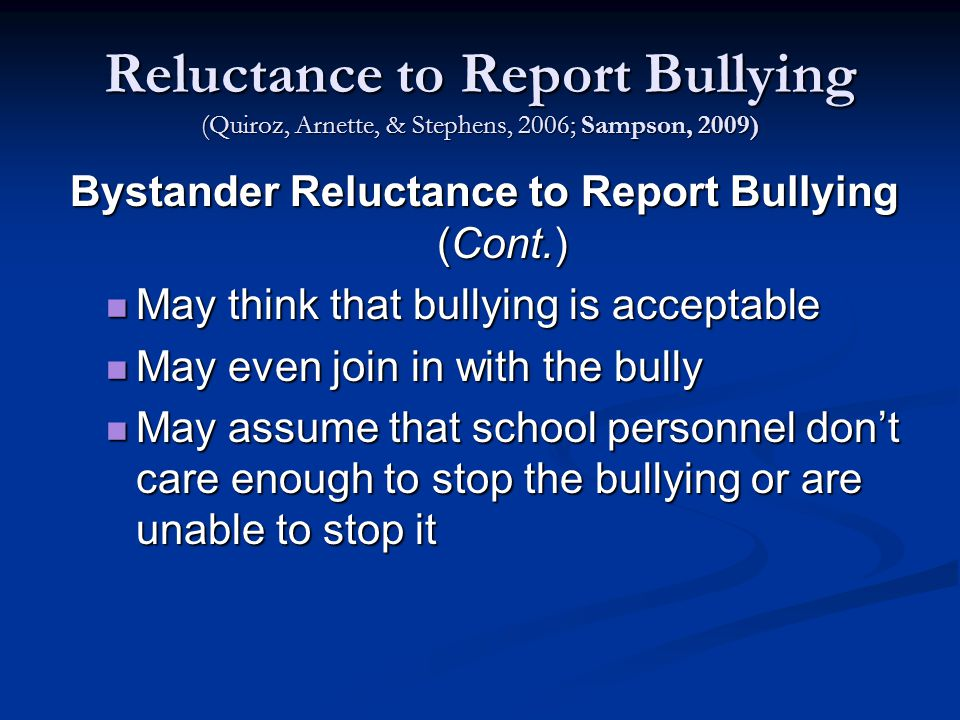 Reluctance to Report Bullying (Quiroz, Arnette, & Stephens, 2006; Sampson, 2009) Bystander Reluctance to Report Bullying (Cont.) May think that bullying is acceptable May think that bullying is acceptable May even join in with the bully May even join in with the bully May assume that school personnel don't care enough to stop the bullying or are unable to stop it May assume that school personnel don't care enough to stop the bullying or are unable to stop it
