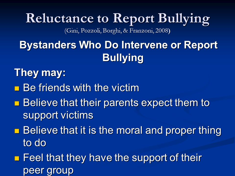 Reluctance to Report Bullying (Gini, Pozzoli, Borghi, & Franzoni, 2008) Bystanders Who Do Intervene or Report Bullying They may: Be friends with the victim Be friends with the victim Believe that their parents expect them to support victims Believe that their parents expect them to support victims Believe that it is the moral and proper thing to do Believe that it is the moral and proper thing to do Feel that they have the support of their peer group Feel that they have the support of their peer group