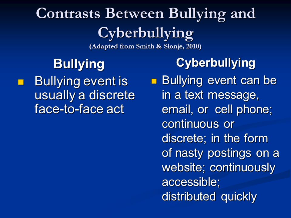 Contrasts Between Bullying and Cyberbullying (Adapted from Smith & Slonje, 2010) Bullying Bullying event is usually a discrete face-to-face act Bullying event is usually a discrete face-to-face act Cyberbullying Bullying event can be in a text message, email, or cell phone; continuous or discrete; in the form of nasty postings on a website; continuously accessible; distributed quickly