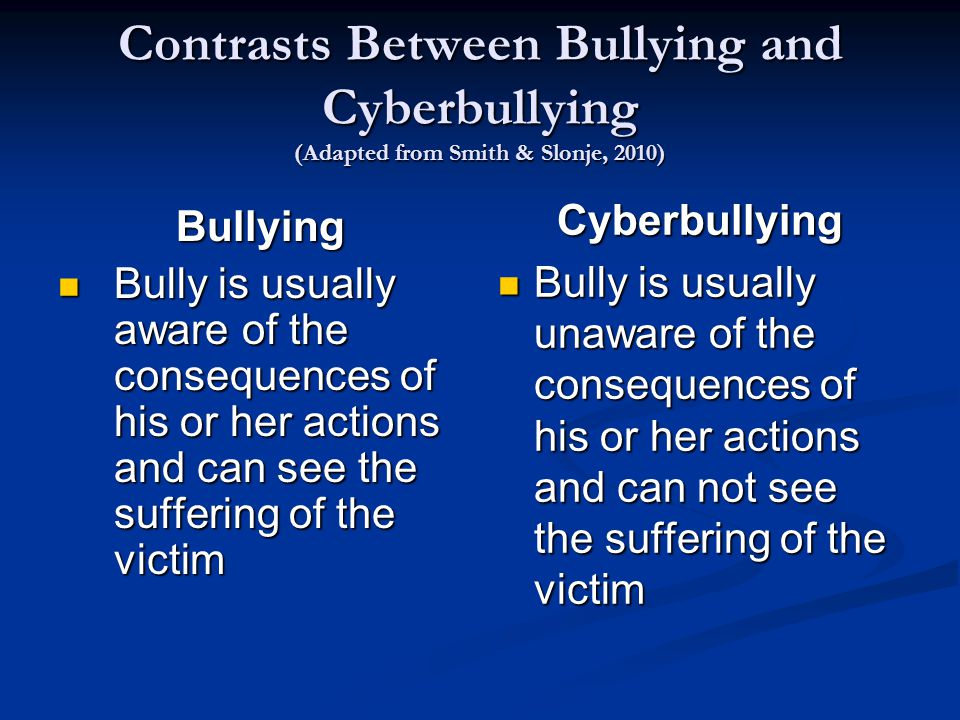 Contrasts Between Bullying and Cyberbullying (Adapted from Smith & Slonje, 2010) Bullying Bully is usually aware of the consequences of his or her actions and can see the suffering of the victim Bully is usually aware of the consequences of his or her actions and can see the suffering of the victim Cyberbullying Bully is usually unaware of the consequences of his or her actions and can not see the suffering of the victim