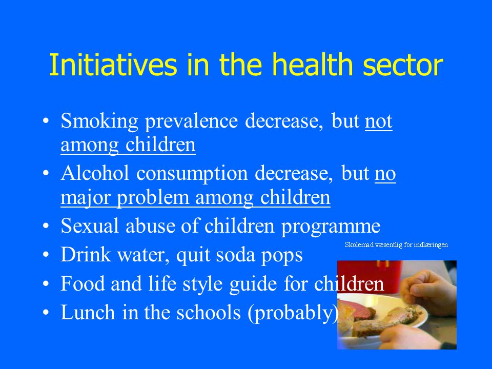 Initiatives in the health sector Smoking prevalence decrease, but not among children Alcohol consumption decrease, but no major problem among children Sexual abuse of children programme Drink water, quit soda pops Food and life style guide for children Lunch in the schools (probably)