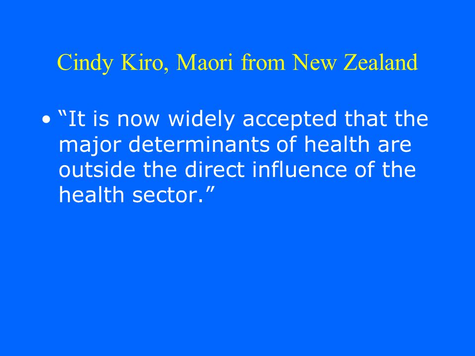 Cindy Kiro, Maori from New Zealand It is now widely accepted that the major determinants of health are outside the direct influence of the health sector.