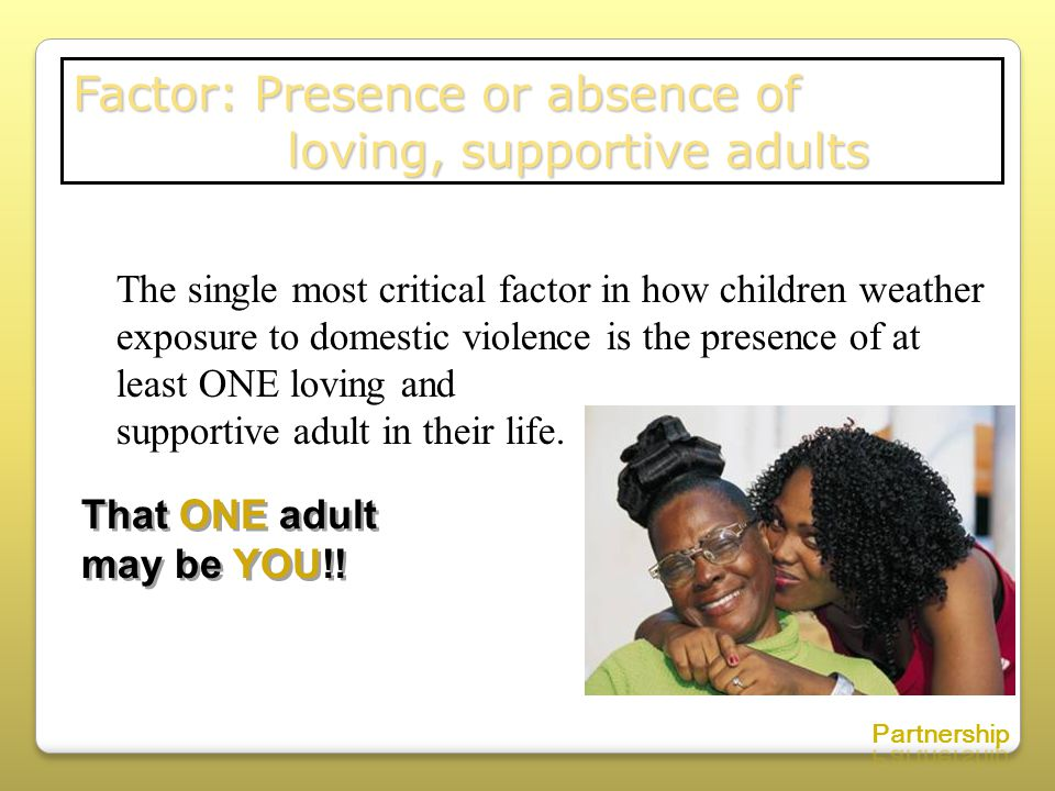 Factor: Presence or absence of loving, supportive adults loving, supportive adults The single most critical factor in how children weather exposure to domestic violence is the presence of at least ONE loving and supportive adult in their life.
