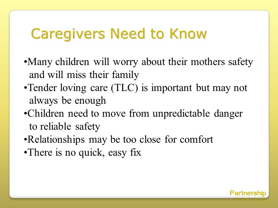 Caregivers Need to Know Many children will worry about their mothers safety and will miss their family Tender loving care (TLC) is important but may not always be enough Children need to move from unpredictable danger to reliable safety Relationships may be too close for comfort There is no quick, easy fix
