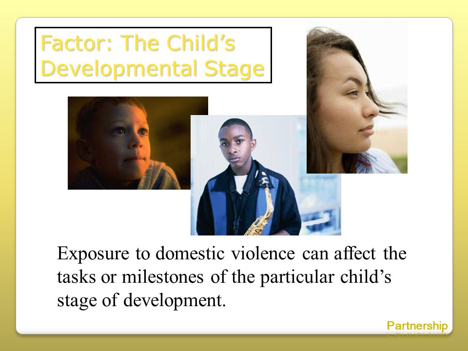 Factor: The Child's Developmental Stage Exposure to domestic violence can affect the tasks or milestones of the particular child's stage of development.