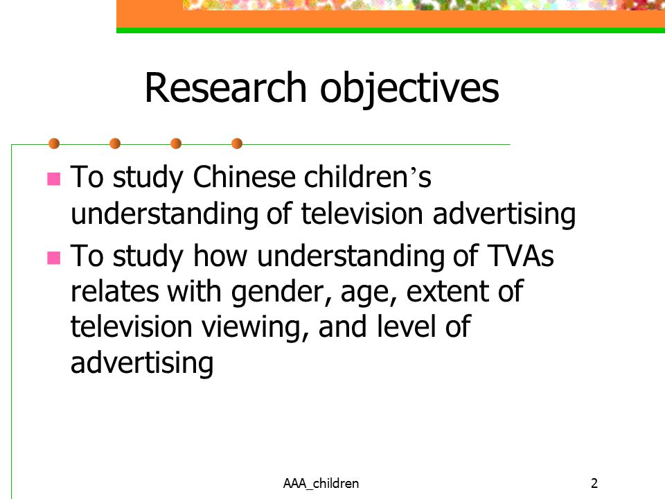AAA_children2 Research objectives To study Chinese children ' s understanding of television advertising To study how understanding of TVAs relates with gender, age, extent of television viewing, and level of advertising