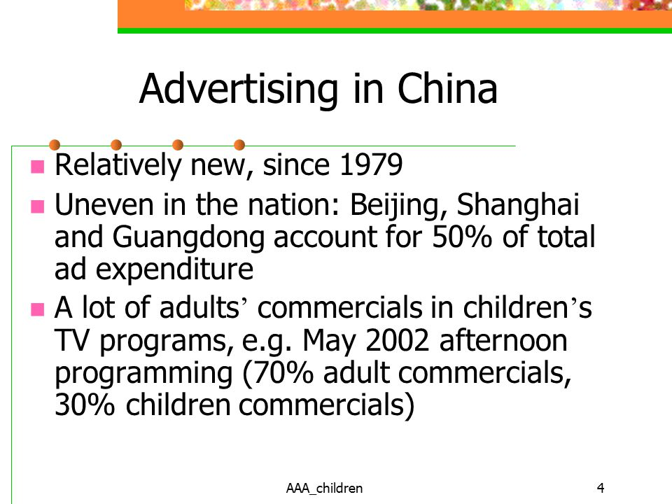 AAA_children4 Advertising in China Relatively new, since 1979 Uneven in the nation: Beijing, Shanghai and Guangdong account for 50% of total ad expenditure A lot of adults ' commercials in children ' s TV programs, e.g.