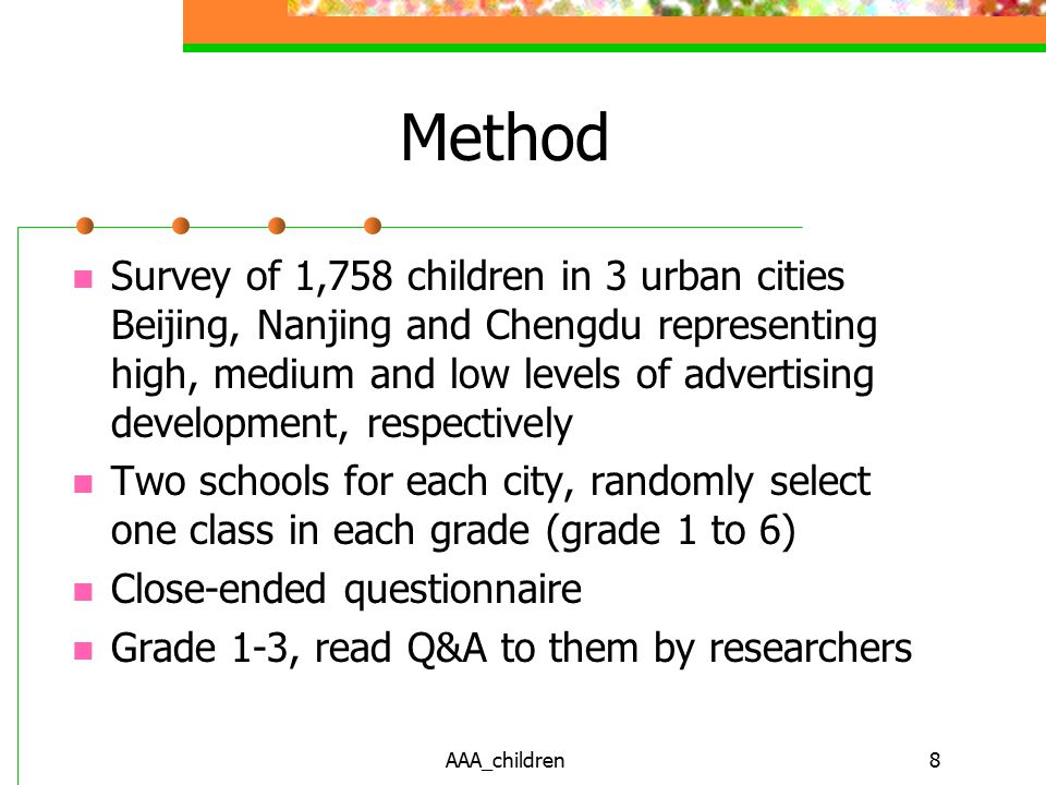 AAA_children8 Method Survey of 1,758 children in 3 urban cities Beijing, Nanjing and Chengdu representing high, medium and low levels of advertising development, respectively Two schools for each city, randomly select one class in each grade (grade 1 to 6) Close-ended questionnaire Grade 1-3, read Q&A to them by researchers
