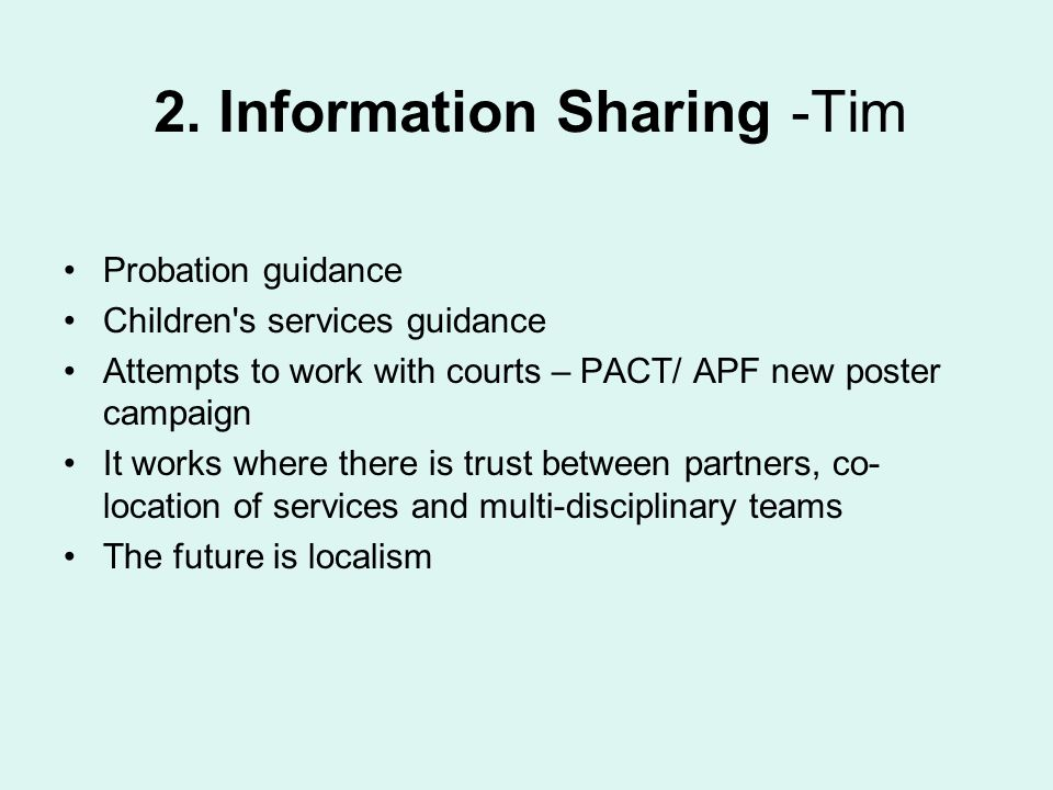 2. Information Sharing -Tim Probation guidance Children's services guidance Attempts to work with courts – PACT/ APF new poster campaign It works wher