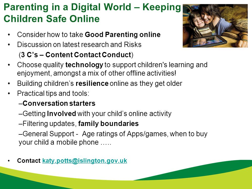Parenting in a Digital World – Keeping Children Safe Online Consider how to take Good Parenting online Discussion on latest research and Risks (3 C's – Content Contact Conduct) Choose quality technology to support children s learning and enjoyment, amongst a mix of other offline activities.