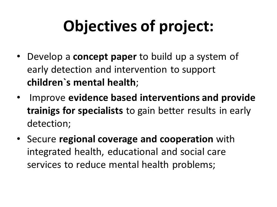 Objectives of project: Develop a concept paper to build up a system of early detection and intervention to support children`s mental health; Improve e