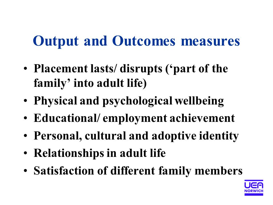 Output and Outcomes measures Placement lasts/ disrupts ('part of the family' into adult life) Physical and psychological wellbeing Educational/ employment achievement Personal, cultural and adoptive identity Relationships in adult life Satisfaction of different family members