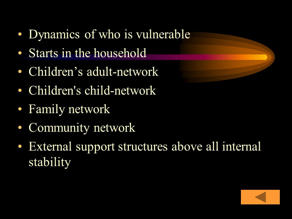 Dynamics of who is vulnerable Starts in the household Children's adult-network Children s child-network Family network Community network External support structures above all internal stability