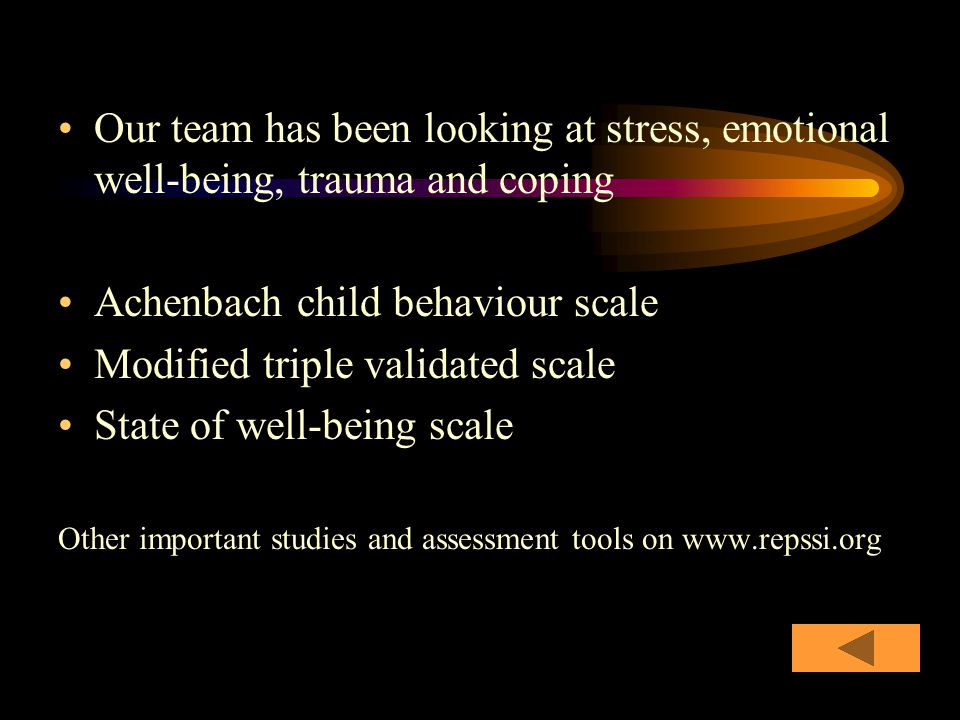 Our team has been looking at stress, emotional well-being, trauma and coping Achenbach child behaviour scale Modified triple validated scale State of well-being scale Other important studies and assessment tools on www.repssi.org