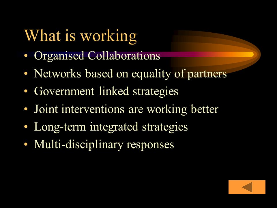 What is working Organised Collaborations Networks based on equality of partners Government linked strategies Joint interventions are working better Long-term integrated strategies Multi-disciplinary responses