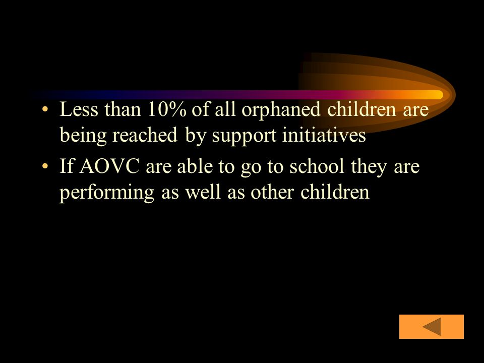 Less than 10% of all orphaned children are being reached by support initiatives If AOVC are able to go to school they are performing as well as other children