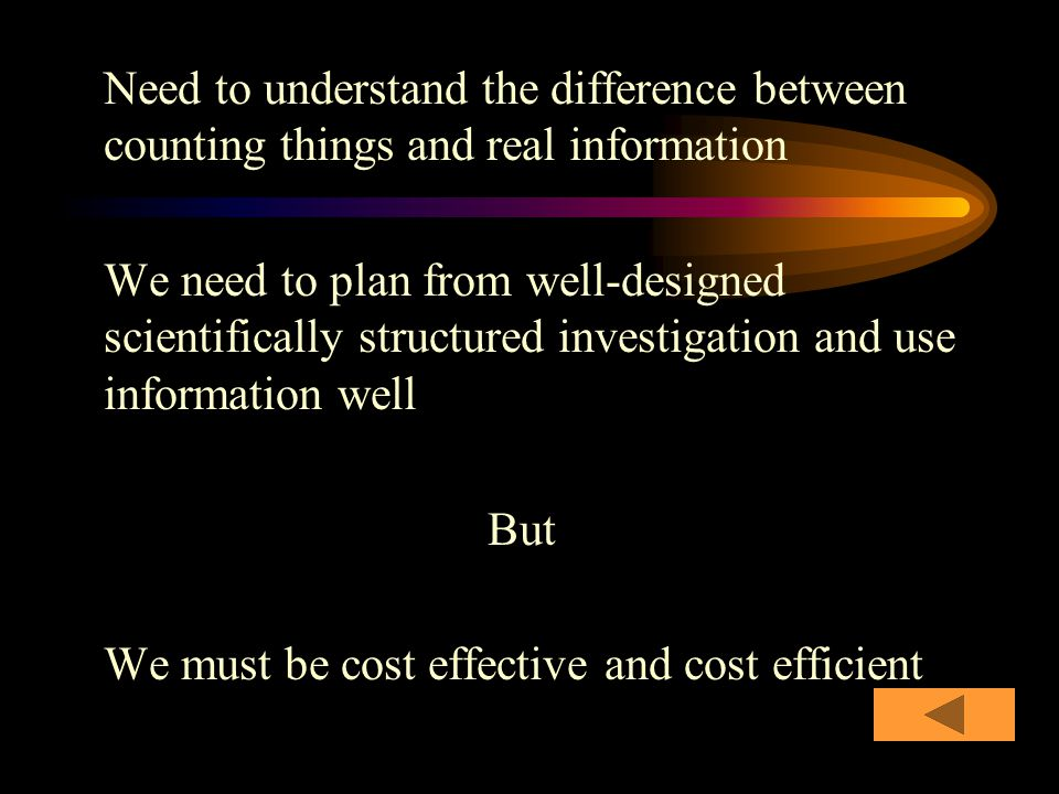 Need to understand the difference between counting things and real information We need to plan from well-designed scientifically structured investigation and use information well But We must be cost effective and cost efficient
