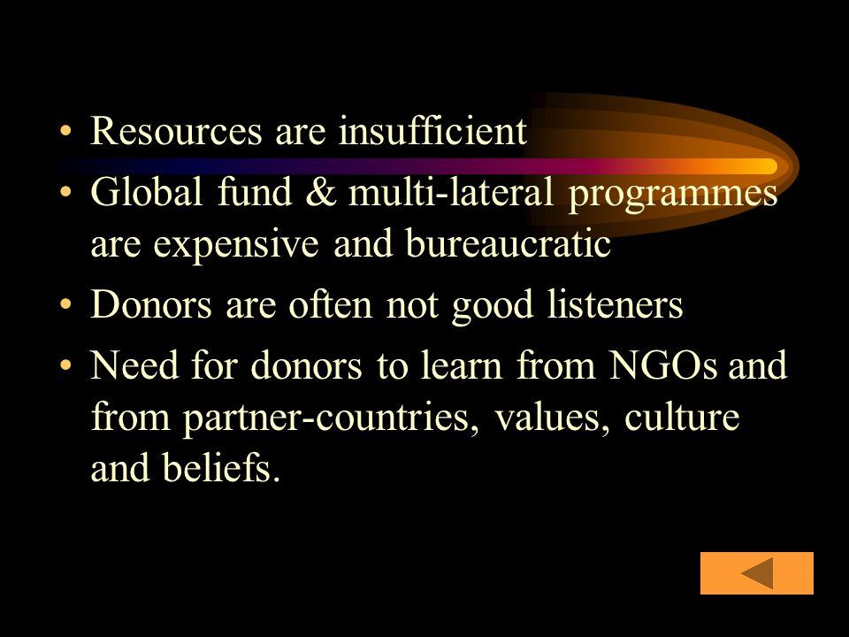 Resources are insufficient Global fund & multi-lateral programmes are expensive and bureaucratic Donors are often not good listeners Need for donors to learn from NGOs and from partner-countries, values, culture and beliefs.
