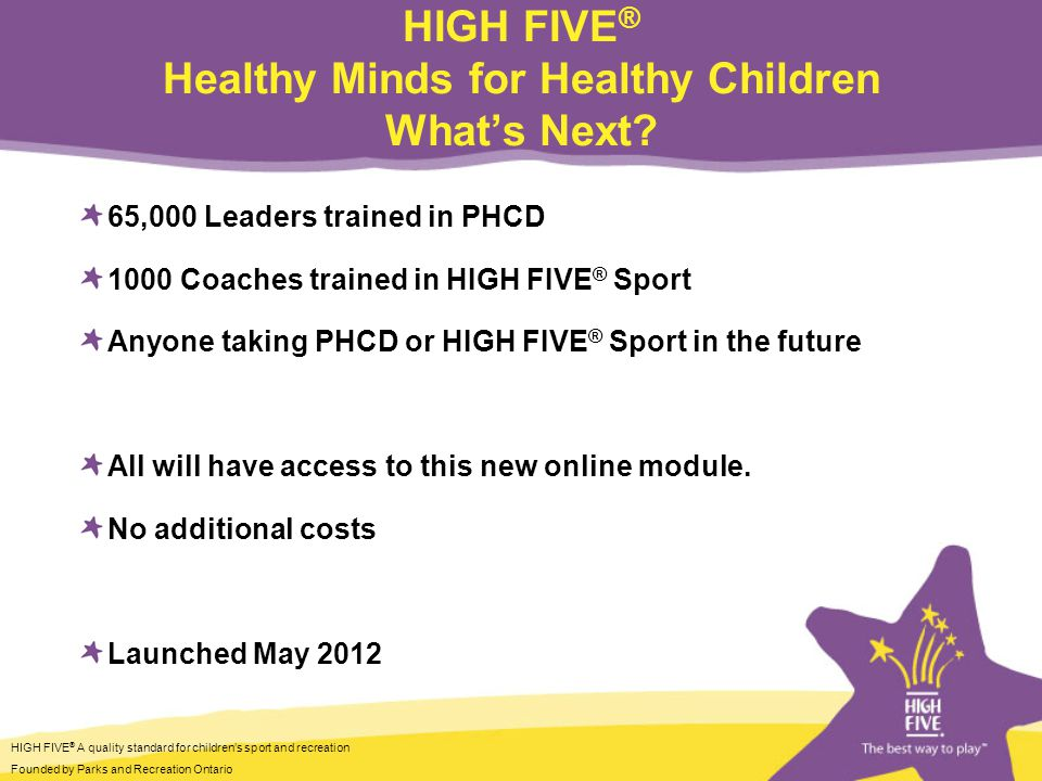 HIGH FIVE ® A quality standard for children's sport and recreation Founded by Parks and Recreation Ontario HIGH FIVE ® Healthy Minds for Healthy Children What's Next.