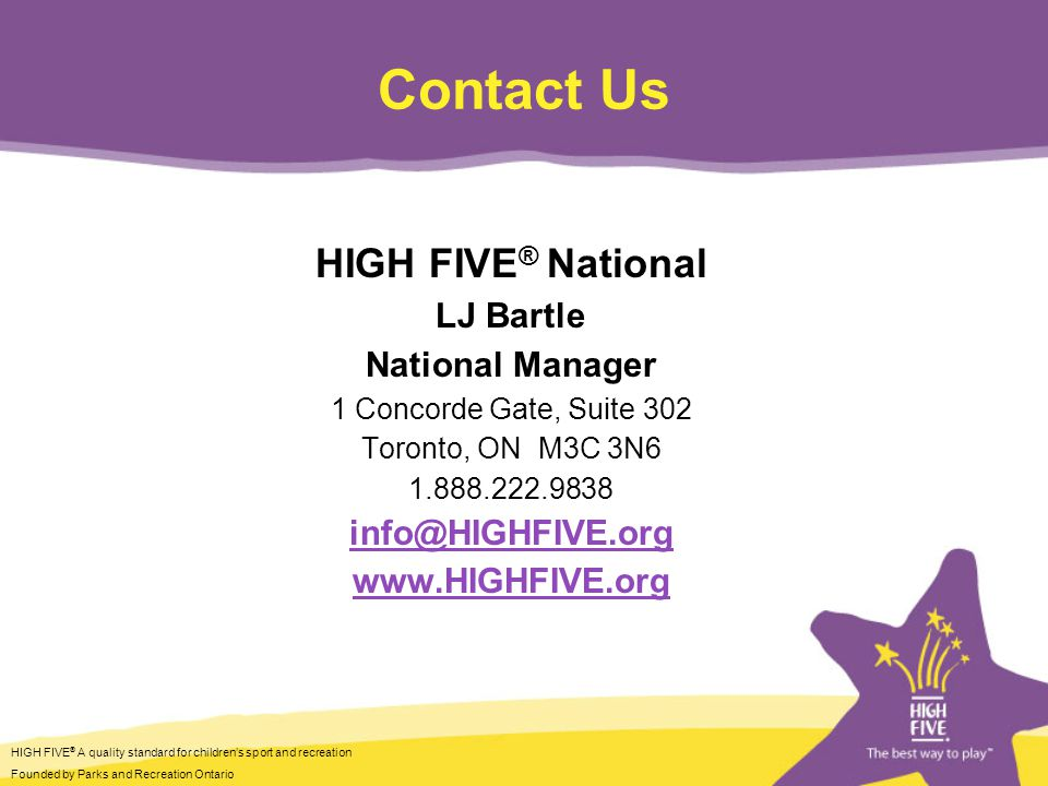 HIGH FIVE ® A quality standard for children's sport and recreation Founded by Parks and Recreation Ontario Contact Us HIGH FIVE ® National LJ Bartle National Manager 1 Concorde Gate, Suite 302 Toronto, ON M3C 3N6 1.888.222.9838 info@HIGHFIVE.org www.HIGHFIVE.org