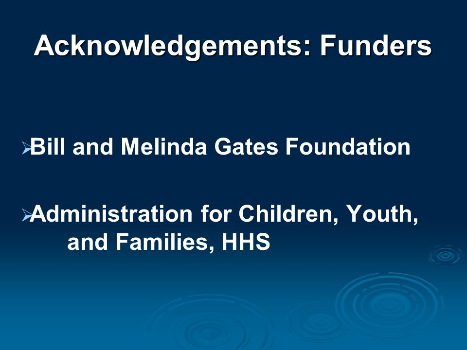 Acknowledgements: Funders  Bill and Melinda Gates Foundation  Administration for Children, Youth, and Families, HHS