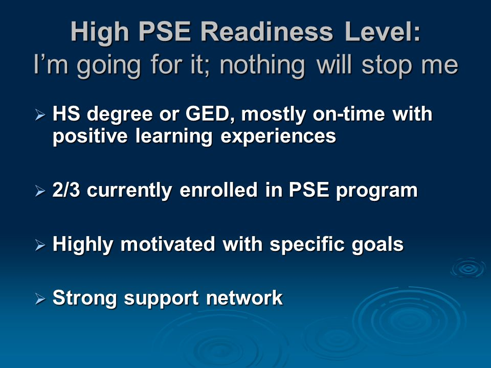 High PSE Readiness Level: I'm going for it; nothing will stop me  HS degree or GED, mostly on-time with positive learning experiences  2/3 currently enrolled in PSE program  Highly motivated with specific goals  Strong support network
