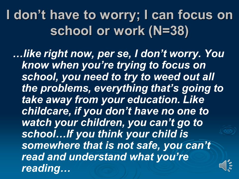 I don't have to worry; I can focus on school or work (N=38) …like right now, per se, I don't worry.