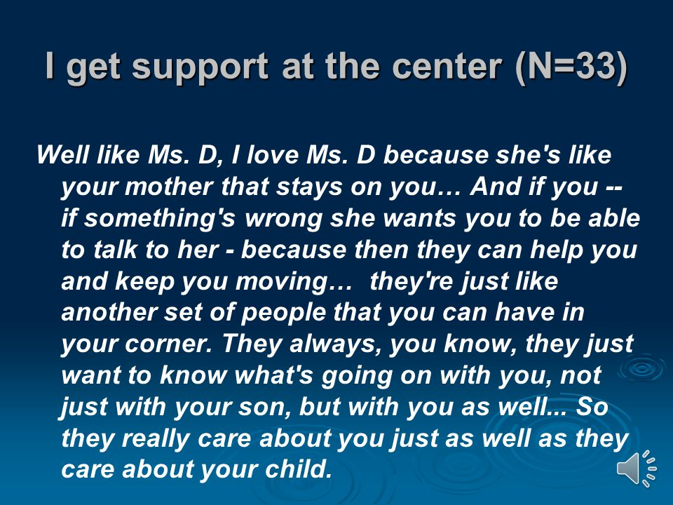 I get support at the center (N=33) Well like Ms. D, I love Ms.