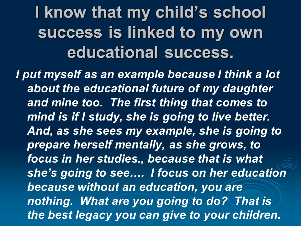 I know that my child's school success is linked to my own educational success.