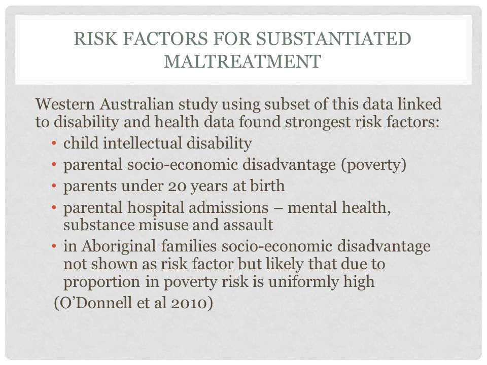 RISK FACTORS FOR SUBSTANTIATED MALTREATMENT Western Australian study using subset of this data linked to disability and health data found strongest risk factors: child intellectual disability parental socio-economic disadvantage (poverty) parents under 20 years at birth parental hospital admissions – mental health, substance misuse and assault in Aboriginal families socio-economic disadvantage not shown as risk factor but likely that due to proportion in poverty risk is uniformly high (O'Donnell et al 2010)