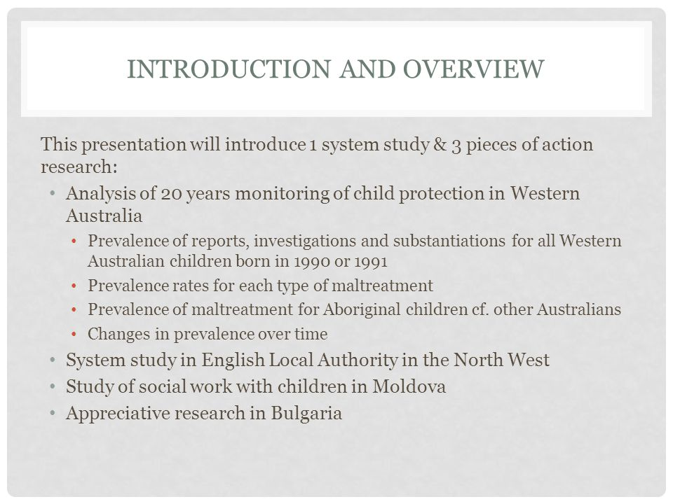 INTRODUCTION AND OVERVIEW This presentation will introduce 1 system study & 3 pieces of action research: Analysis of 20 years monitoring of child protection in Western Australia Prevalence of reports, investigations and substantiations for all Western Australian children born in 1990 or 1991 Prevalence rates for each type of maltreatment Prevalence of maltreatment for Aboriginal children cf.