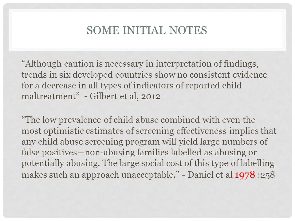 SOME INITIAL NOTES Although caution is necessary in interpretation of findings, trends in six developed countries show no consistent evidence for a decrease in all types of indicators of reported child maltreatment - Gilbert et al, 2012 The low prevalence of child abuse combined with even the most optimistic estimates of screening effectiveness implies that any child abuse screening program will yield large numbers of false positives—non-abusing families labelled as abusing or potentially abusing.