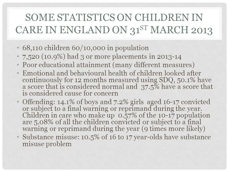 SOME STATISTICS ON CHILDREN IN CARE IN ENGLAND ON 31 ST MARCH 2013 68,110 children 60/10,000 in population 7,520 (10.9%) had 3 or more placements in 2