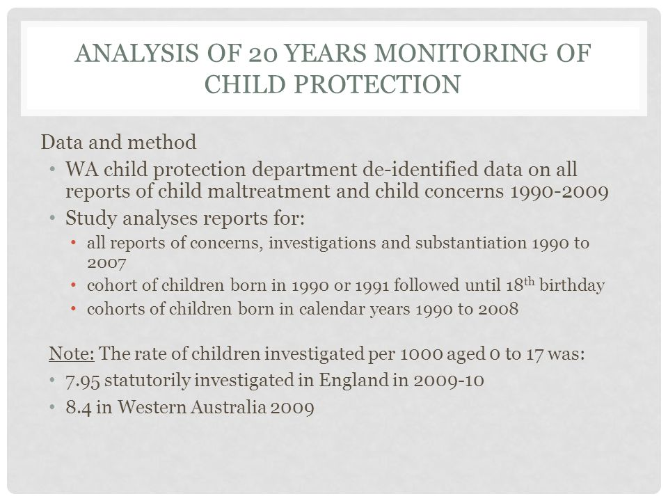 ANALYSIS OF 20 YEARS MONITORING OF CHILD PROTECTION Data and method WA child protection department de-identified data on all reports of child maltreat