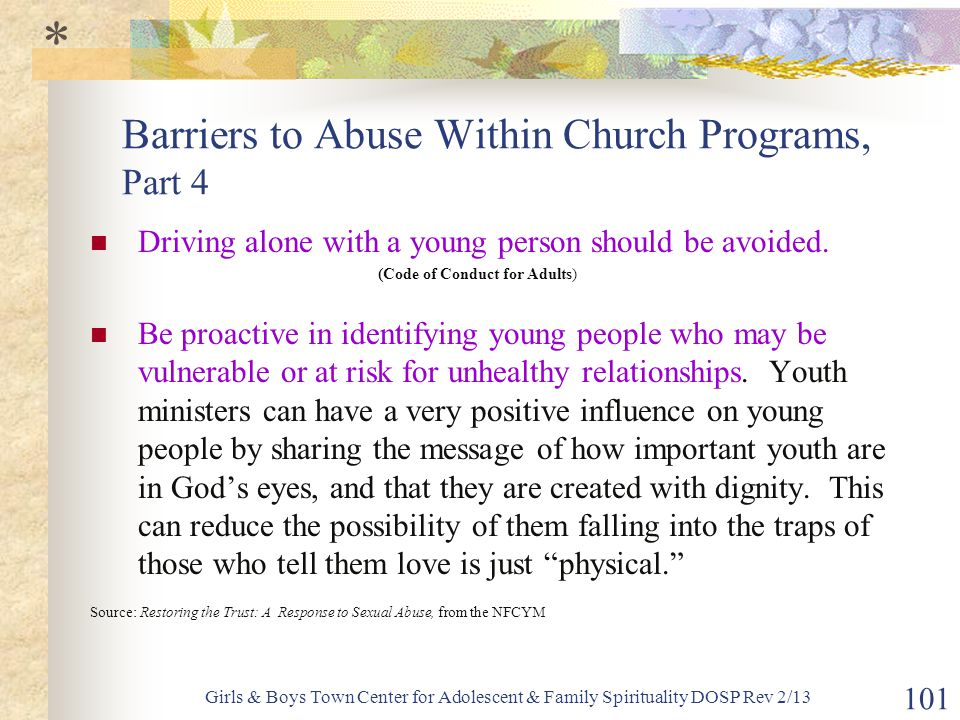 Girls & Boys Town Center for Adolescent & Family Spirituality DOSP Rev 2/13 101 Barriers to Abuse Within Church Programs, Part 4 Driving alone with a young person should be avoided.