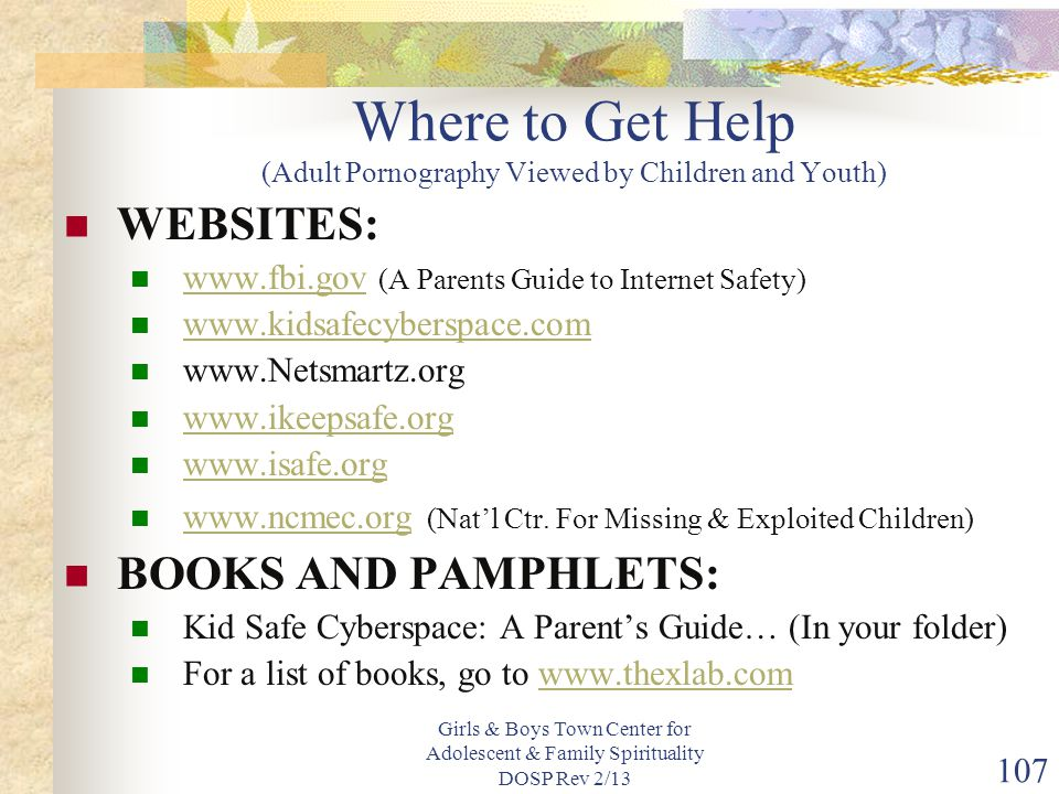 Girls & Boys Town Center for Adolescent & Family Spirituality DOSP Rev 2/13 107 Where to Get Help (Adult Pornography Viewed by Children and Youth) WEBSITES: www.fbi.gov (A Parents Guide to Internet Safety) www.fbi.gov www.kidsafecyberspace.com www.Netsmartz.org www.ikeepsafe.org www.isafe.org www.ncmec.org (Nat'l Ctr.