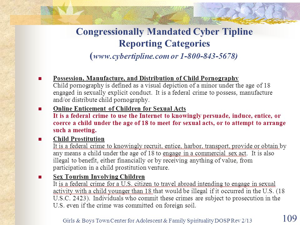Girls & Boys Town Center for Adolescent & Family Spirituality DOSP Rev 2/13 109 Congressionally Mandated Cyber Tipline Reporting Categories ( www.cybertipline.com or 1-800-843-5678) Possession, Manufacture, and Distribution of Child Pornography Child pornography is defined as a visual depiction of a minor under the age of 18 engaged in sexually explicit conduct.