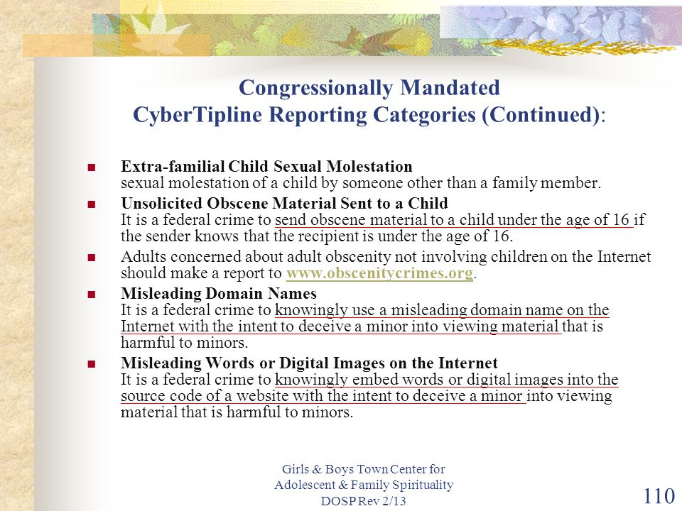 Girls & Boys Town Center for Adolescent & Family Spirituality DOSP Rev 2/13 110 Congressionally Mandated CyberTipline Reporting Categories (Continued): Extra-familial Child Sexual Molestation sexual molestation of a child by someone other than a family member.