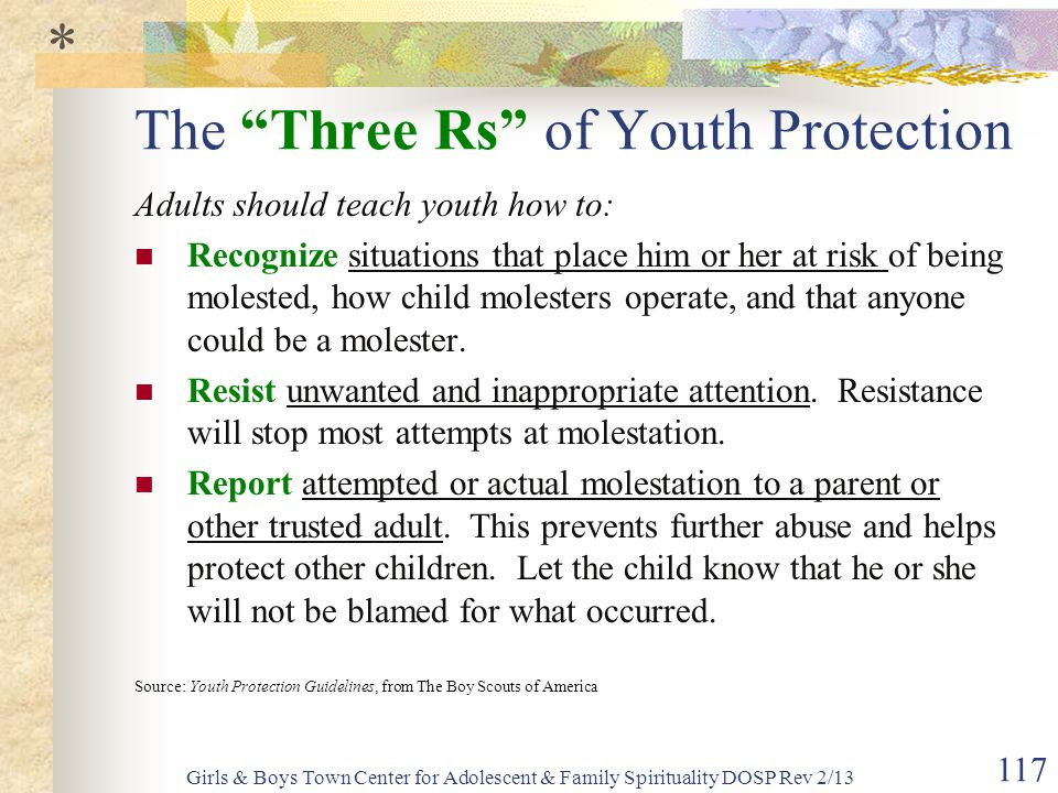 Girls & Boys Town Center for Adolescent & Family Spirituality DOSP Rev 2/13 117 The Three Rs of Youth Protection Adults should teach youth how to: Recognize situations that place him or her at risk of being molested, how child molesters operate, and that anyone could be a molester.