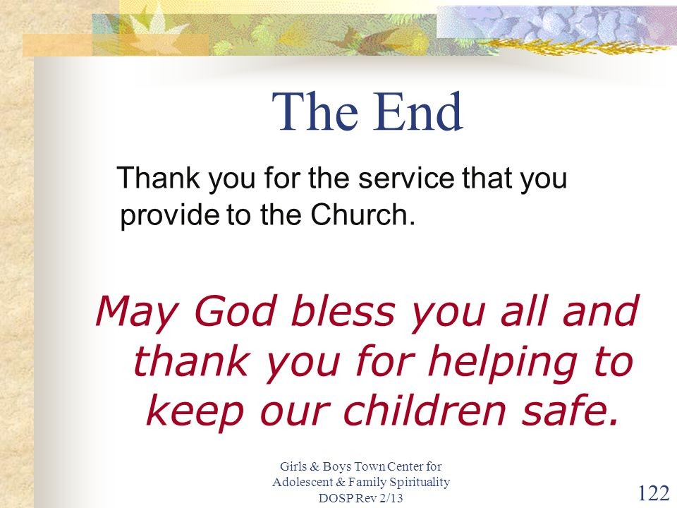 Girls & Boys Town Center for Adolescent & Family Spirituality DOSP Rev 2/13 122 The End Thank you for the service that you provide to the Church.