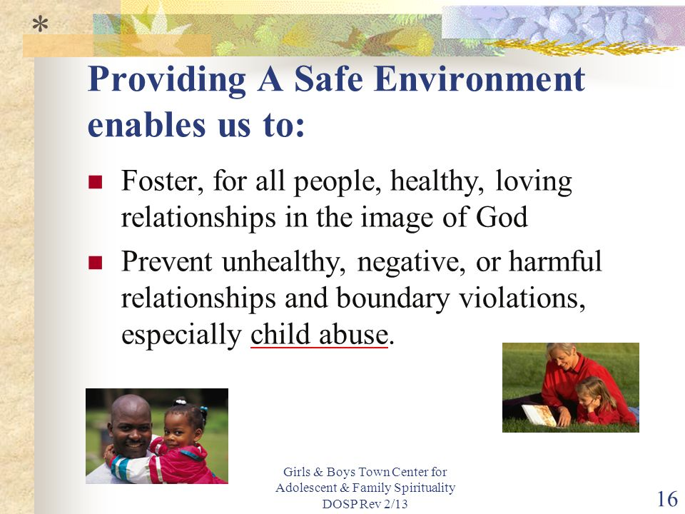 Girls & Boys Town Center for Adolescent & Family Spirituality DOSP Rev 2/13 16 Providing A Safe Environment enables us to: Foster, for all people, healthy, loving relationships in the image of God Prevent unhealthy, negative, or harmful relationships and boundary violations, especially child abuse.
