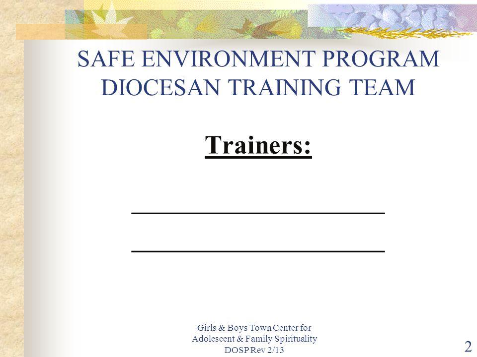 Girls & Boys Town Center for Adolescent & Family Spirituality DOSP Rev 2/13 2 SAFE ENVIRONMENT PROGRAM DIOCESAN TRAINING TEAM Trainers: ___________________