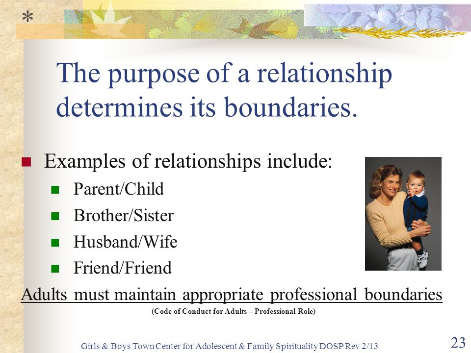 Girls & Boys Town Center for Adolescent & Family Spirituality DOSP Rev 2/13 23 The purpose of a relationship determines its boundaries.