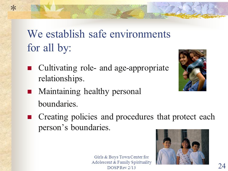 Girls & Boys Town Center for Adolescent & Family Spirituality DOSP Rev 2/13 24 We establish safe environments for all by: Cultivating role- and age-appropriate relationships.